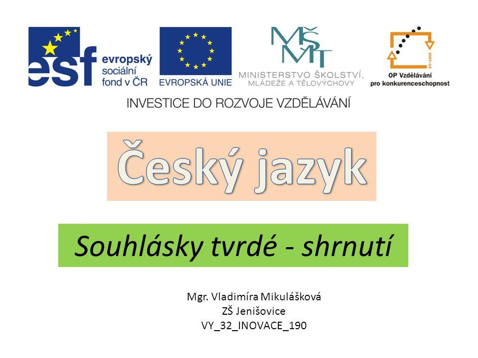 Český jazyk Souhlásky tvrdé - shrnutí Mgr. Vladimíra Mikulášková