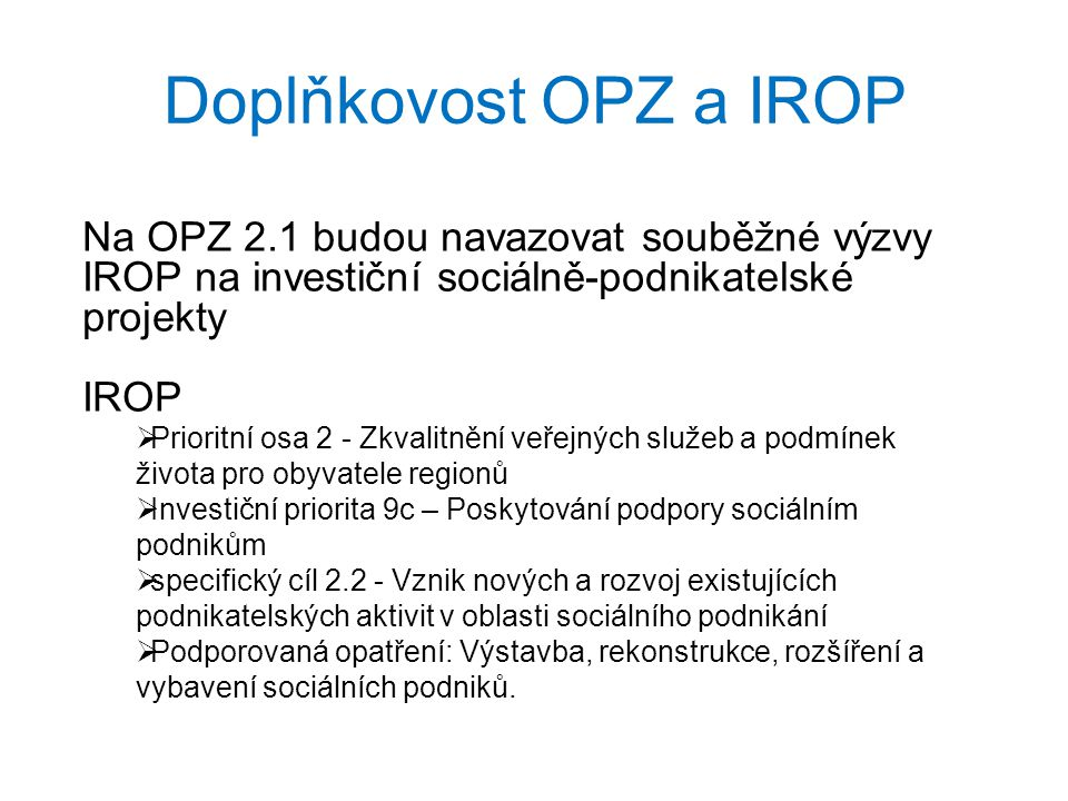 Doplňkovost OPZ a IROP Na OPZ 2.1 budou navazovat souběžné výzvy IROP na investiční sociálně-podnikatelské projekty.
