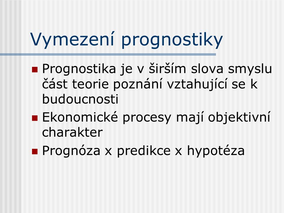 Vymezení prognostiky Prognostika je v širším slova smyslu část teorie poznání vztahující se k budoucnosti.