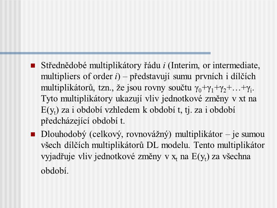 Střednědobé multiplikátory řádu i (Interim, or intermediate, multipliers of order i) – představují sumu prvních i dílčích multiplikátorů, tzn., že jsou rovny součtu γ0+γ1+γ2+…+γi. Tyto multiplikátory ukazují vliv jednotkové změny v xt na E(yt) za i období vzhledem k období t, tj. za i období předcházející období t.