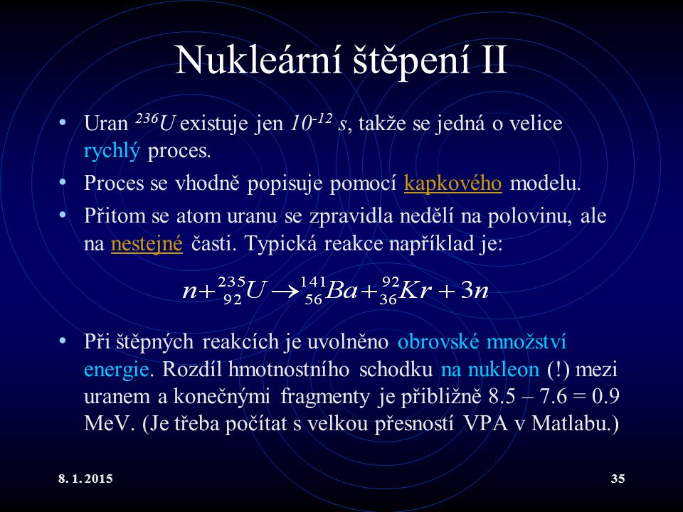 Nukleární štěpení II Uran 236U existuje jen 10-12 s, takže se jedná o velice rychlý proces. Proces se vhodně popisuje pomocí kapkového modelu.