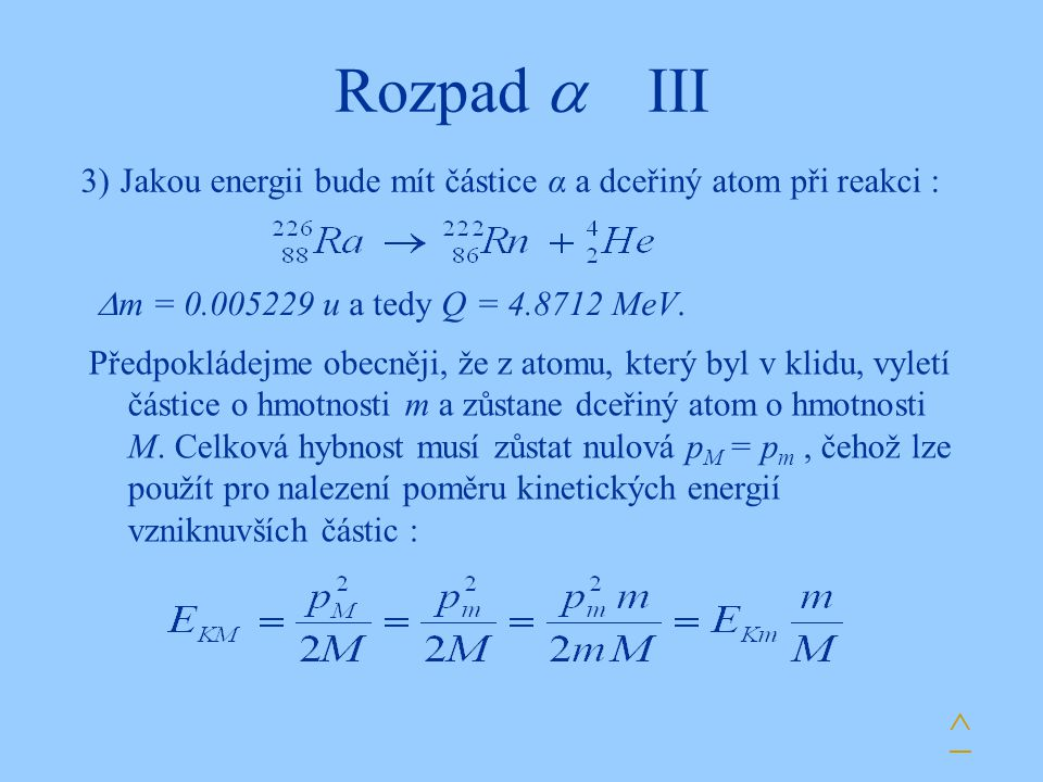 Rozpad  III 3) Jakou energii bude mít částice α a dceřiný atom při reakci : m = 0.005229 u a tedy Q = 4.8712 MeV.