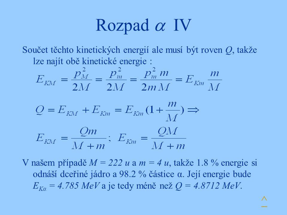 Rozpad  IV Součet těchto kinetických energií ale musí být roven Q, takže lze najít obě kinetické energie :