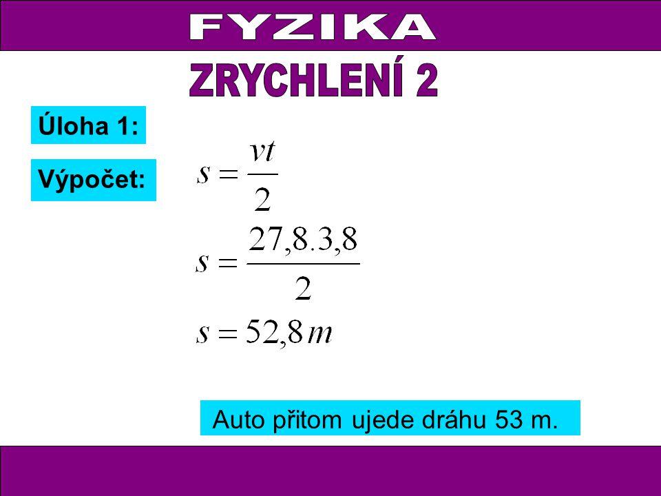 FYZIKA ZRYCHLENÍ 2 Úloha 1: Výpočet: Auto přitom ujede dráhu 53 m.