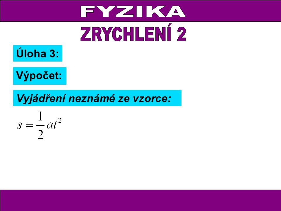 FYZIKA ZRYCHLENÍ 2 Úloha 3: Výpočet: Vyjádření neznámé ze vzorce: