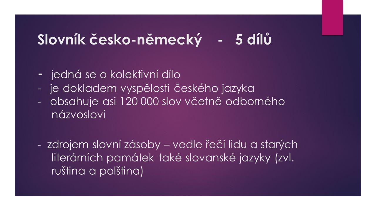 Slovník česko-německý - 5 dílů - jedná se o kolektivní dílo - je dokladem vyspělosti českého jazyka - obsahuje asi 120 000 slov včetně odborného názvosloví - zdrojem slovní zásoby – vedle řeči lidu a starých literárních památek také slovanské jazyky (zvl.