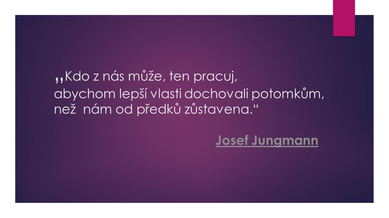 """""""Kdo z nás může, ten pracuj, abychom lepší vlasti dochovali potomkům, než nám od předků zůstavena. Josef Jungmann"""