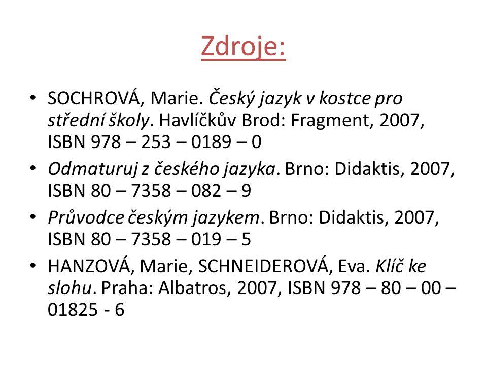 Zdroje: SOCHROVÁ, Marie. Český jazyk v kostce pro střední školy. Havlíčkův Brod: Fragment, 2007, ISBN 978 – 253 – 0189 – 0.