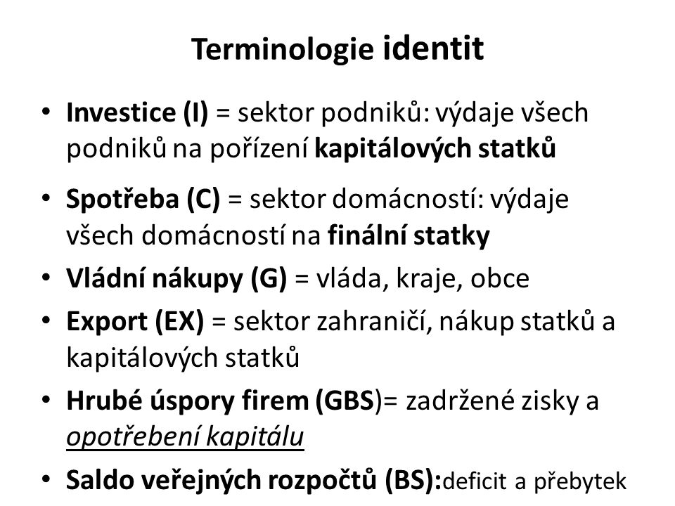 Terminologie identit Investice (I) = sektor podniků: výdaje všech podniků na pořízení kapitálových statků.