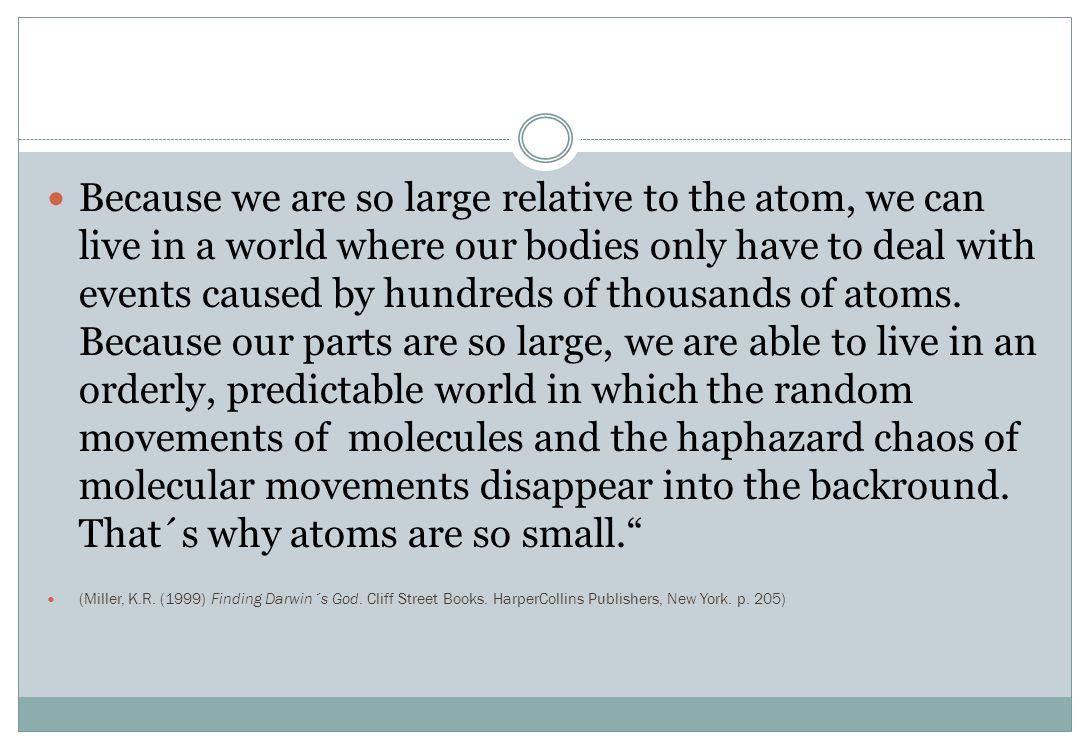 Because we are so large relative to the atom, we can live in a world where our bodies only have to deal with events caused by hundreds of thousands of atoms. Because our parts are so large, we are able to live in an orderly, predictable world in which the random movements of molecules and the haphazard chaos of molecular movements disappear into the backround. That´s why atoms are so small.