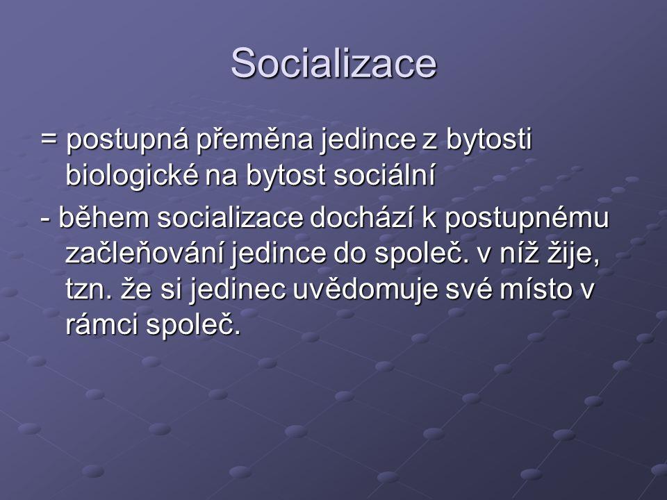 Socializace = postupná přeměna jedince z bytosti biologické na bytost sociální.