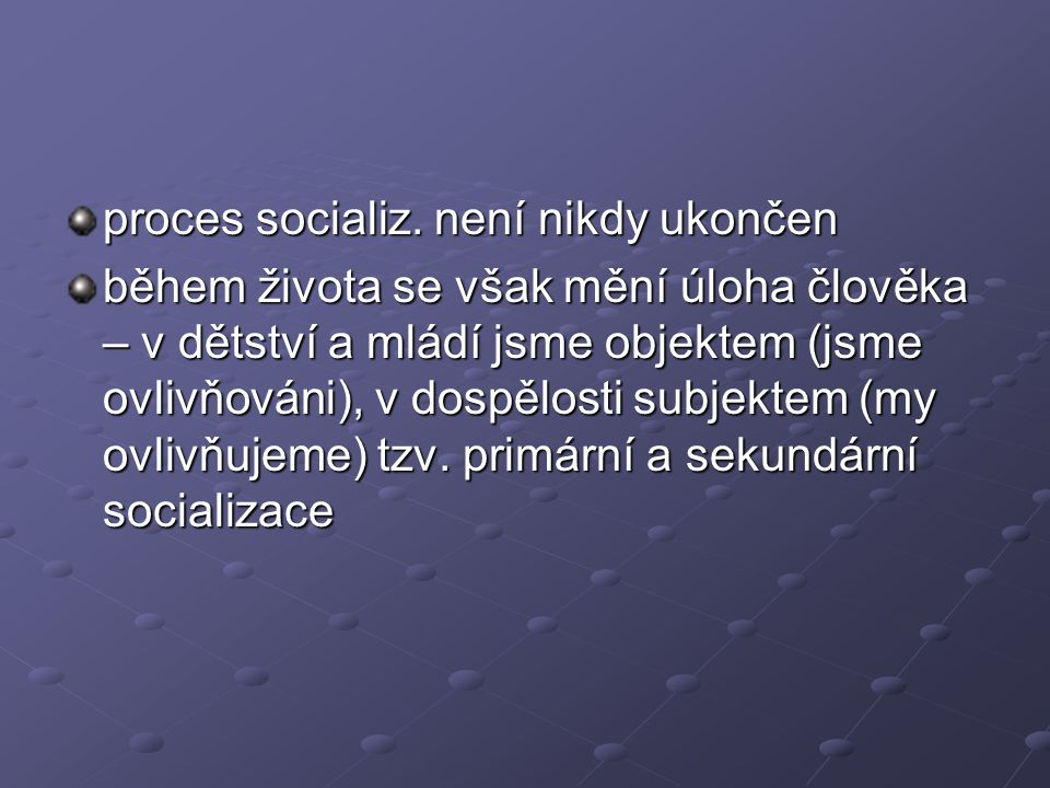 proces socializ. není nikdy ukončen