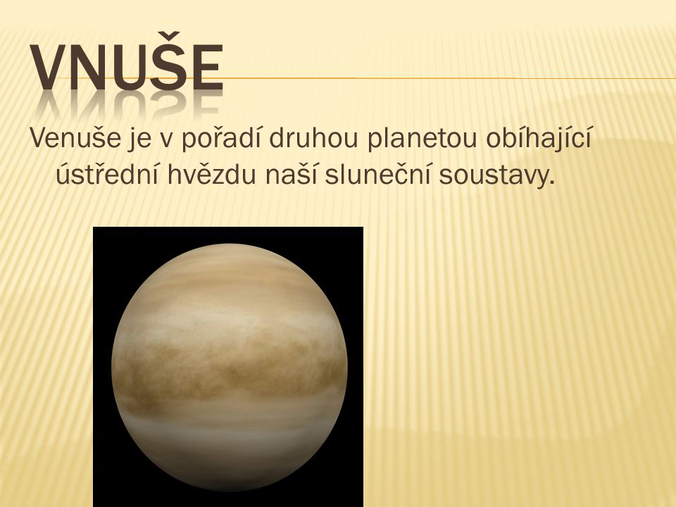 VNUŠE Venuše je v pořadí druhou planetou obíhající ústřední hvězdu naší sluneční soustavy.