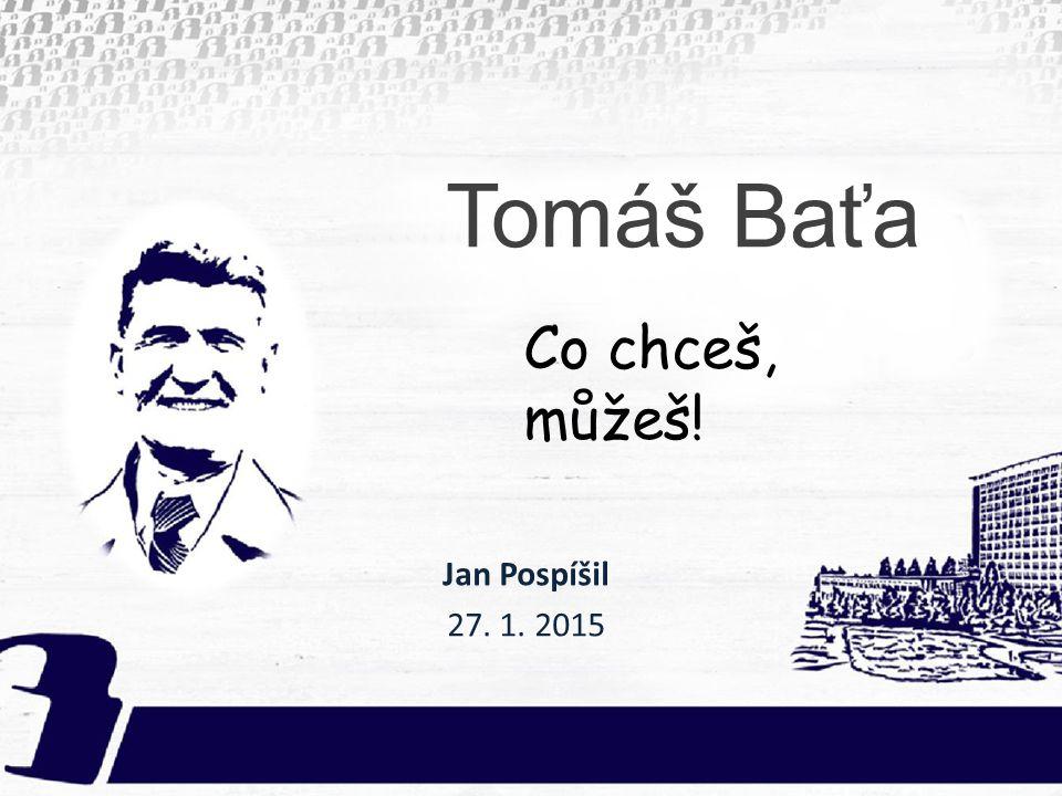 Tomáš Baťa Co chceš, můžeš! Jan Pospíšil 27. 1. 2015