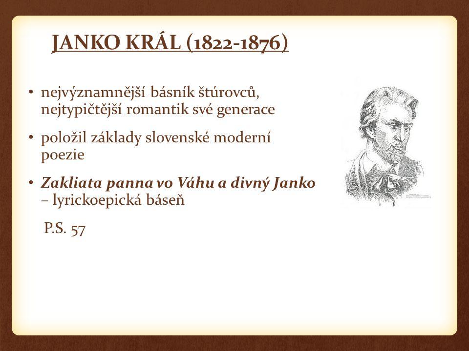 JANKO KRÁL (1822-1876) nejvýznamnější básník štúrovců, nejtypičtější romantik své generace. položil základy slovenské moderní poezie.