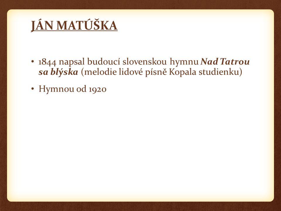 JÁN MATÚŠKA 1844 napsal budoucí slovenskou hymnu Nad Tatrou sa blýska (melodie lidové písně Kopala studienku)