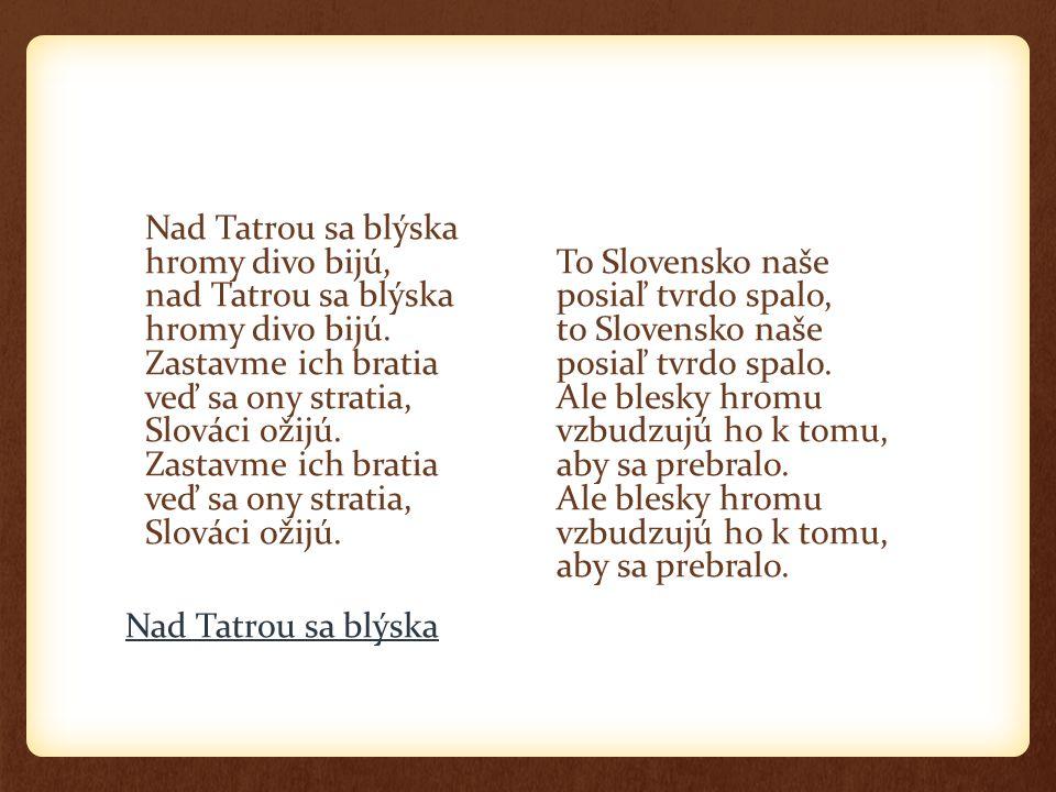 Nad Tatrou sa blýska hromy divo bijú, nad Tatrou sa blýska hromy divo bijú. Zastavme ich bratia veď sa ony stratia, Slováci ožijú. Zastavme ich bratia veď sa ony stratia, Slováci ožijú.