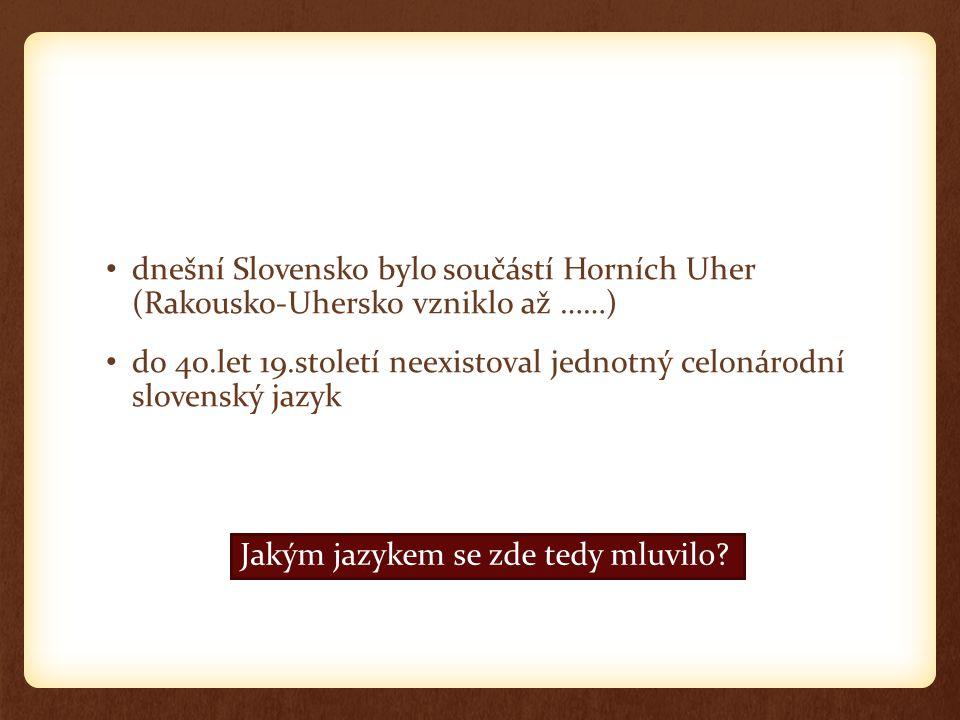 dnešní Slovensko bylo součástí Horních Uher (Rakousko-Uhersko vzniklo až ……)