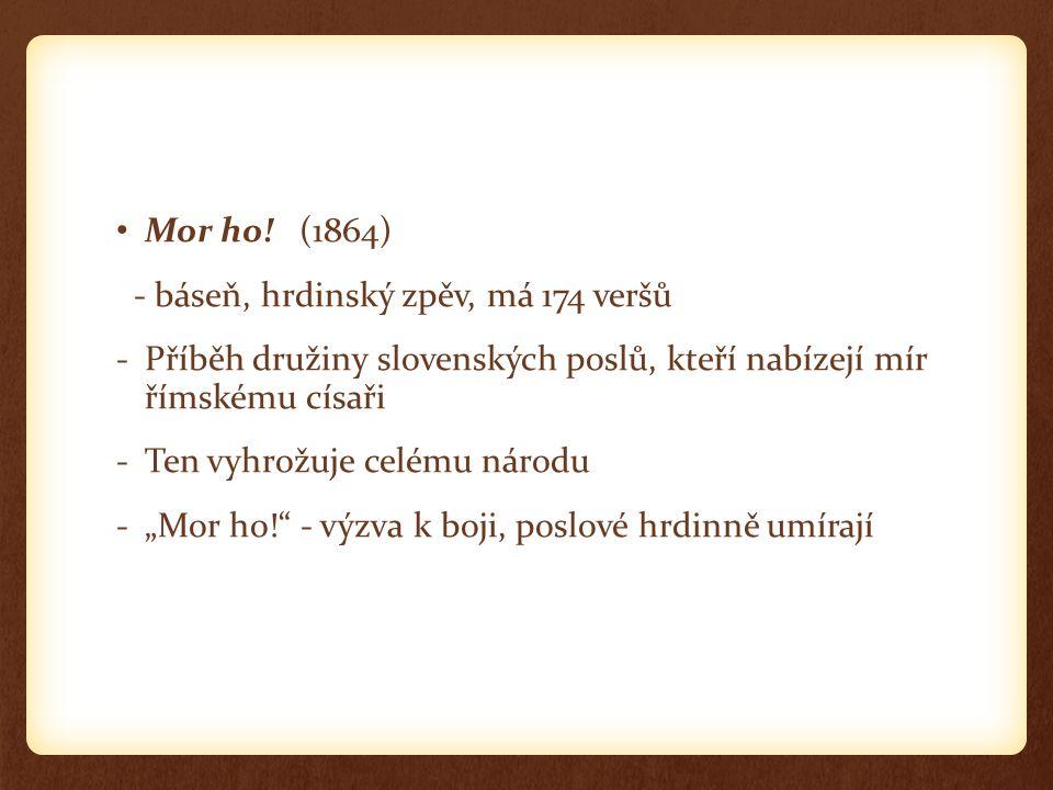 Mor ho! (1864) - báseň, hrdinský zpěv, má 174 veršů. Příběh družiny slovenských poslů, kteří nabízejí mír římskému císaři.