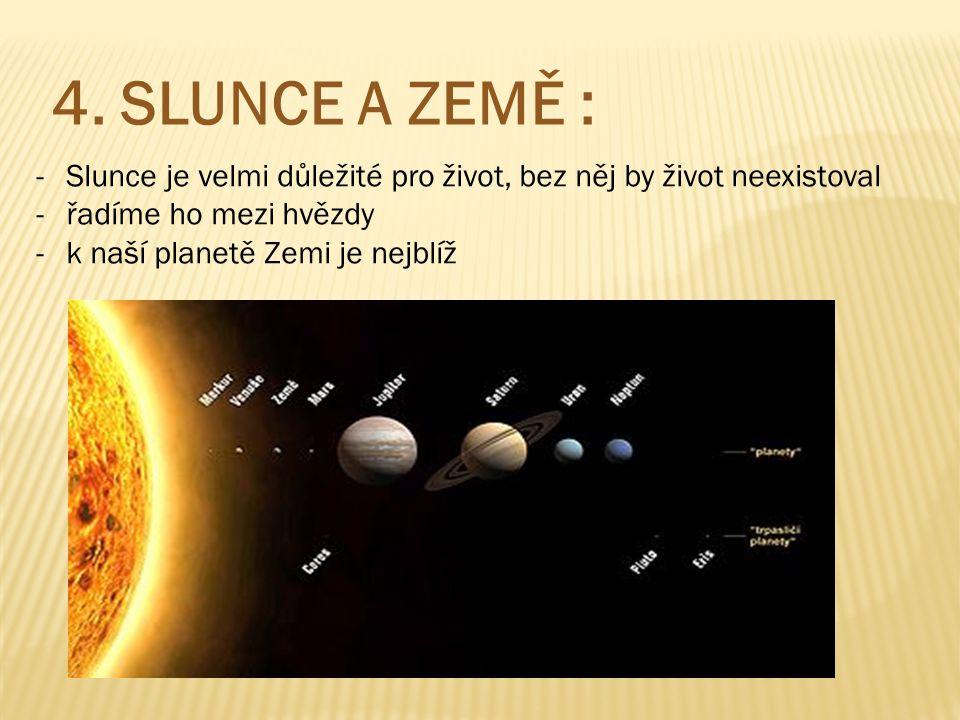 4. SLUNCE A ZEMĚ : Slunce je velmi důležité pro život, bez něj by život neexistoval. řadíme ho mezi hvězdy.