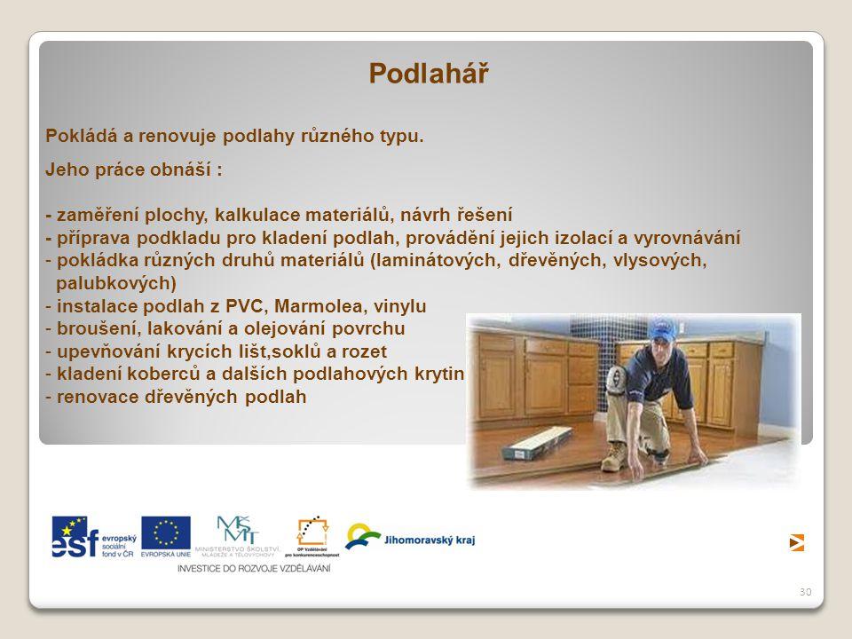 Podlahář Pokládá a renovuje podlahy různého typu. Jeho práce obnáší :