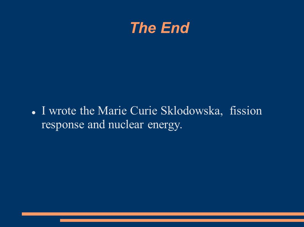 The End I wrote the Marie Curie Sklodowska, fission response and nuclear energy.