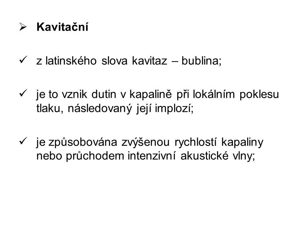 Kavitační z latinského slova kavitaz – bublina; je to vznik dutin v kapalině při lokálním poklesu tlaku, následovaný její implozí;