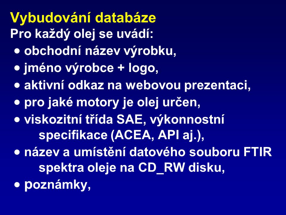 Vybudování databáze Pro každý olej se uvádí:  obchodní název výrobku,  jméno výrobce + logo,  aktivní odkaz na webovou prezentaci,  pro jaké motory je olej určen,  viskozitní třída SAE, výkonnostní specifikace (ACEA, API aj.),  název a umístění datového souboru FTIR spektra oleje na CD_RW disku,  poznámky,