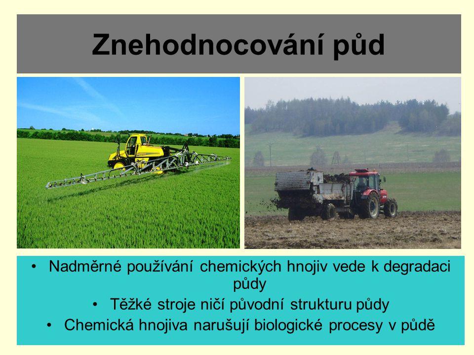 Znehodnocování půd Nadměrné používání chemických hnojiv vede k degradaci půdy. Těžké stroje ničí původní strukturu půdy.