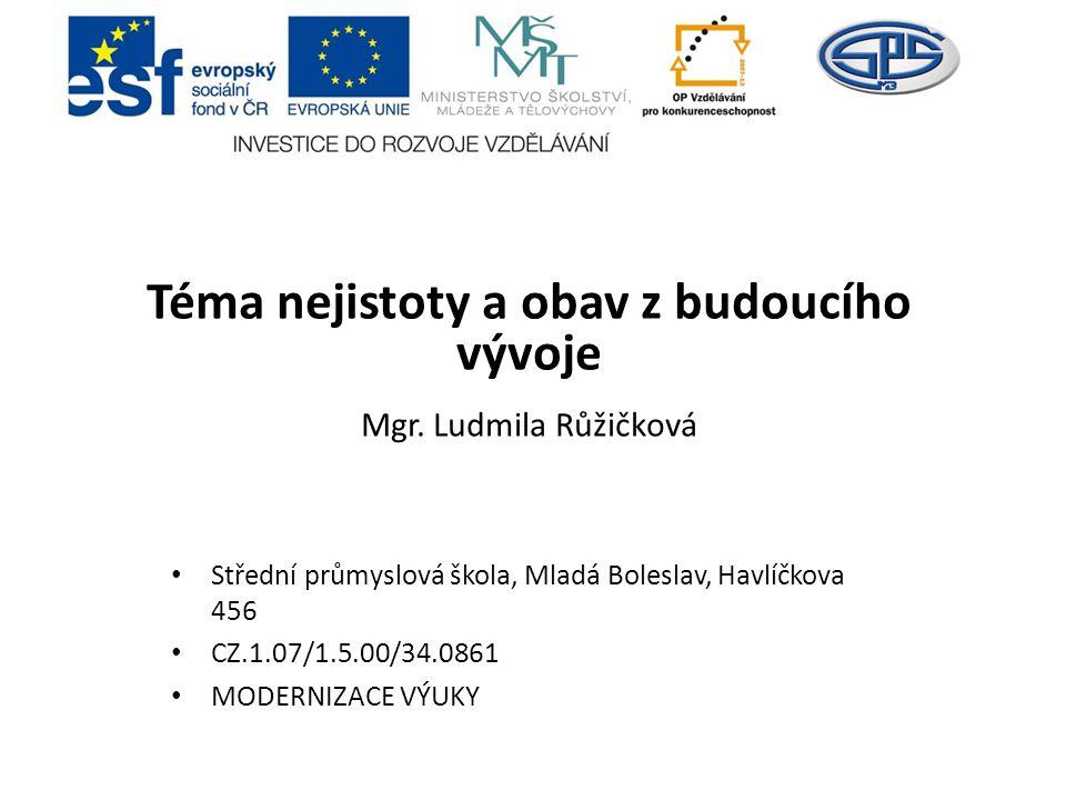 Téma nejistoty a obav z budoucího vývoje Mgr. Ludmila Růžičková