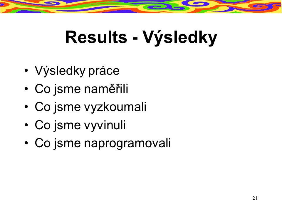 Results - Výsledky Výsledky práce Co jsme naměřili Co jsme vyzkoumali