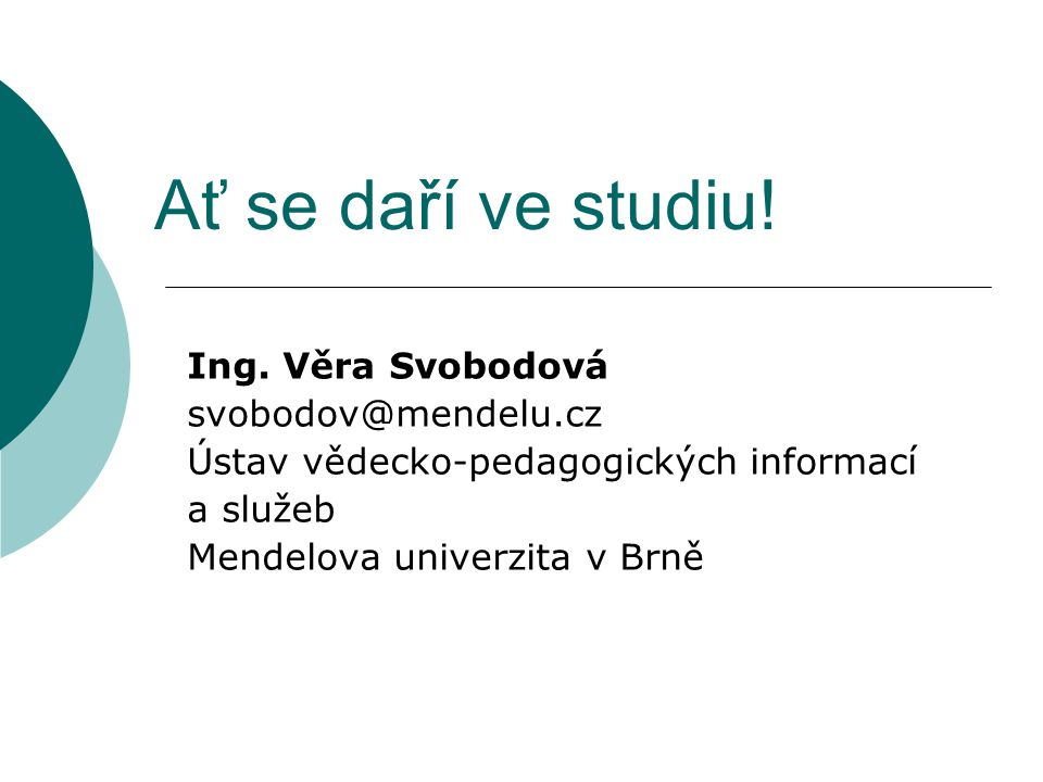 Ať se daří ve studiu! Ing. Věra Svobodová svobodov@mendelu.cz