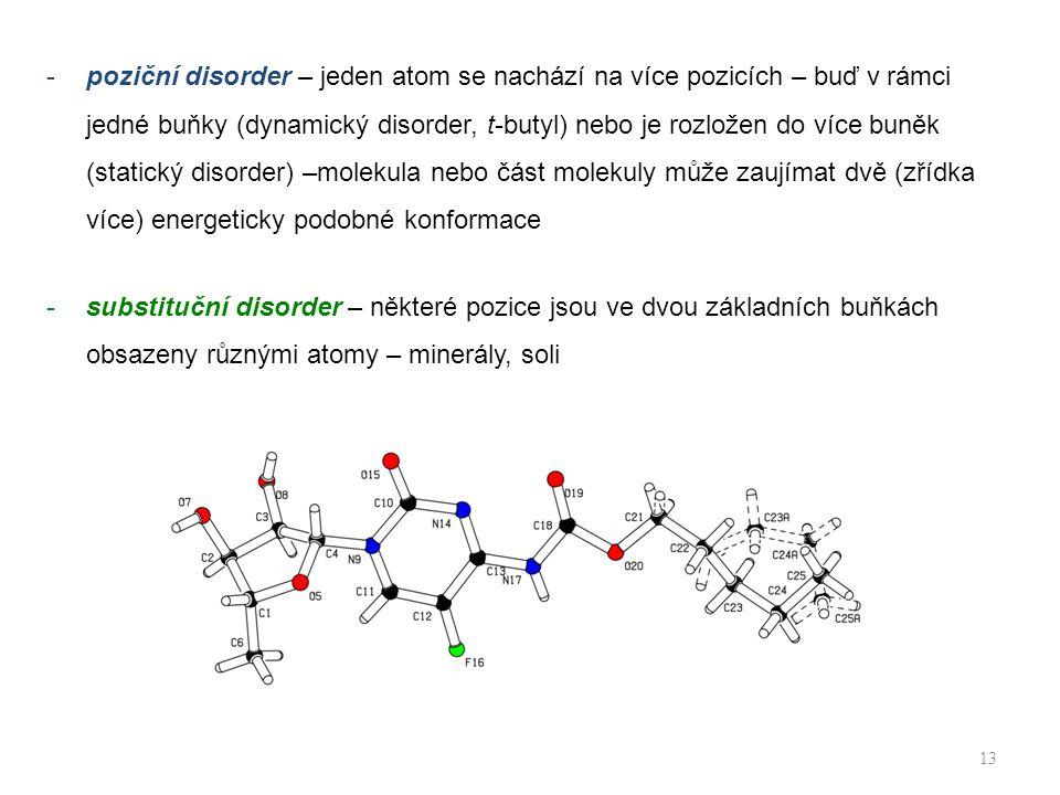 poziční disorder – jeden atom se nachází na více pozicích – buď v rámci jedné buňky (dynamický disorder, t-butyl) nebo je rozložen do více buněk (statický disorder) –molekula nebo část molekuly může zaujímat dvě (zřídka více) energeticky podobné konformace
