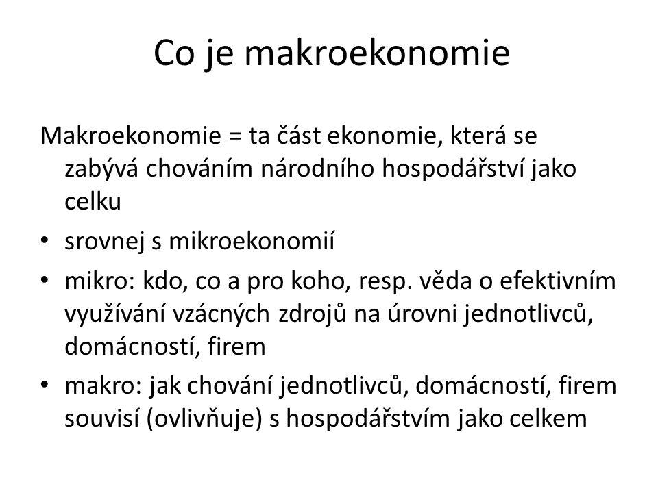 Co je makroekonomie Makroekonomie = ta část ekonomie, která se zabývá chováním národního hospodářství jako celku.