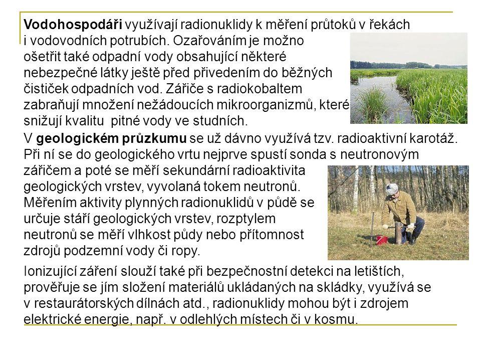Vodohospodáři využívají radionuklidy k měření průtoků v řekách i vodovodních potrubích. Ozařováním je možno ošetřit také odpadní vody obsahující některé nebezpečné látky ještě před přivedením do běžných čističek odpadních vod. Zářiče s radiokobaltem zabraňují množení nežádoucích mikroorganizmů, které snižují kvalitu pitné vody ve studních.
