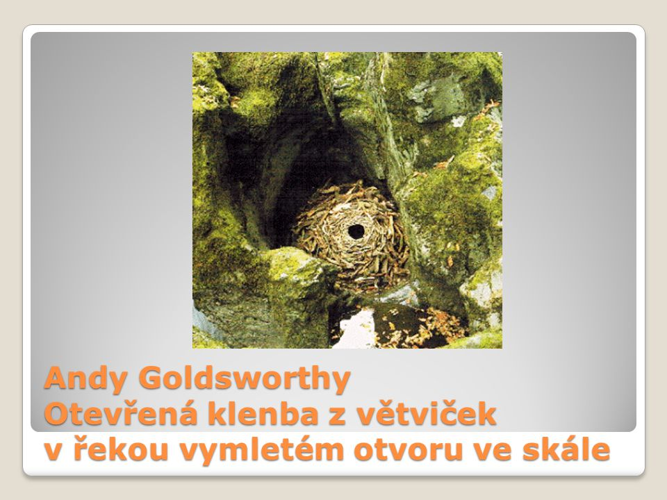 Andy Goldsworthy Otevřená klenba z větviček v řekou vymletém otvoru ve skále