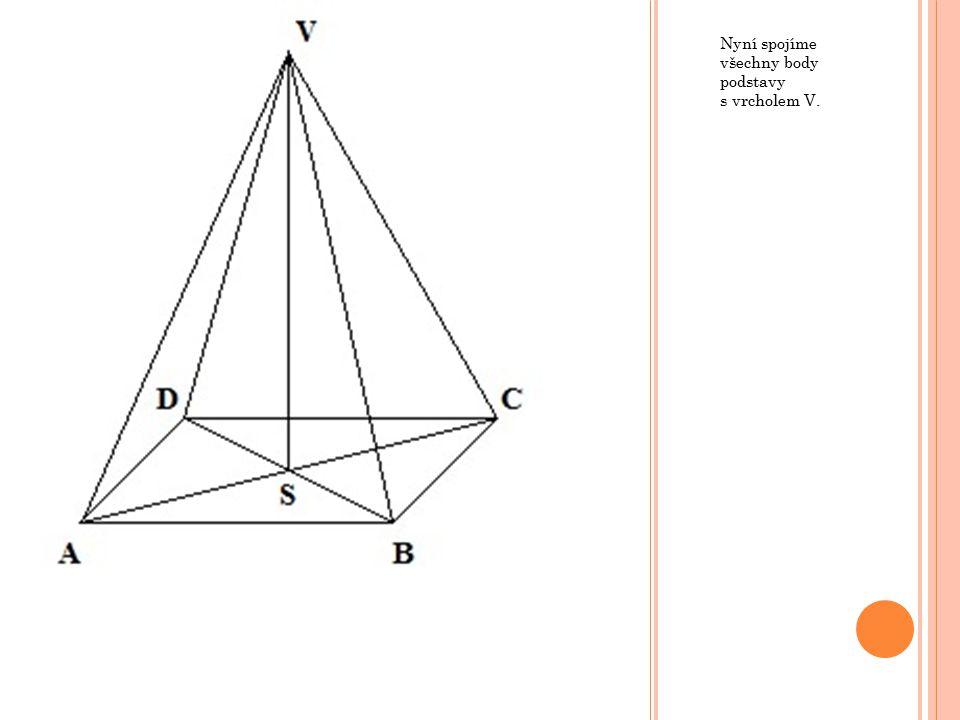 Nyní spojíme všechny body podstavy s vrcholem V.