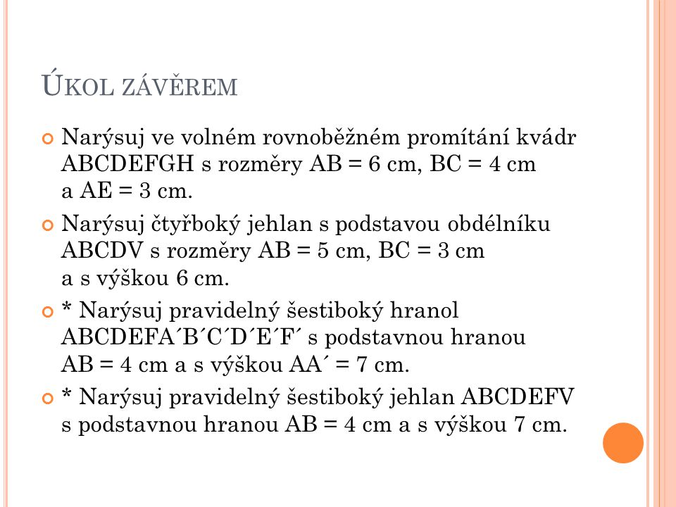 Úkol závěrem Narýsuj ve volném rovnoběžném promítání kvádr ABCDEFGH s rozměry AB = 6 cm, BC = 4 cm a AE = 3 cm.