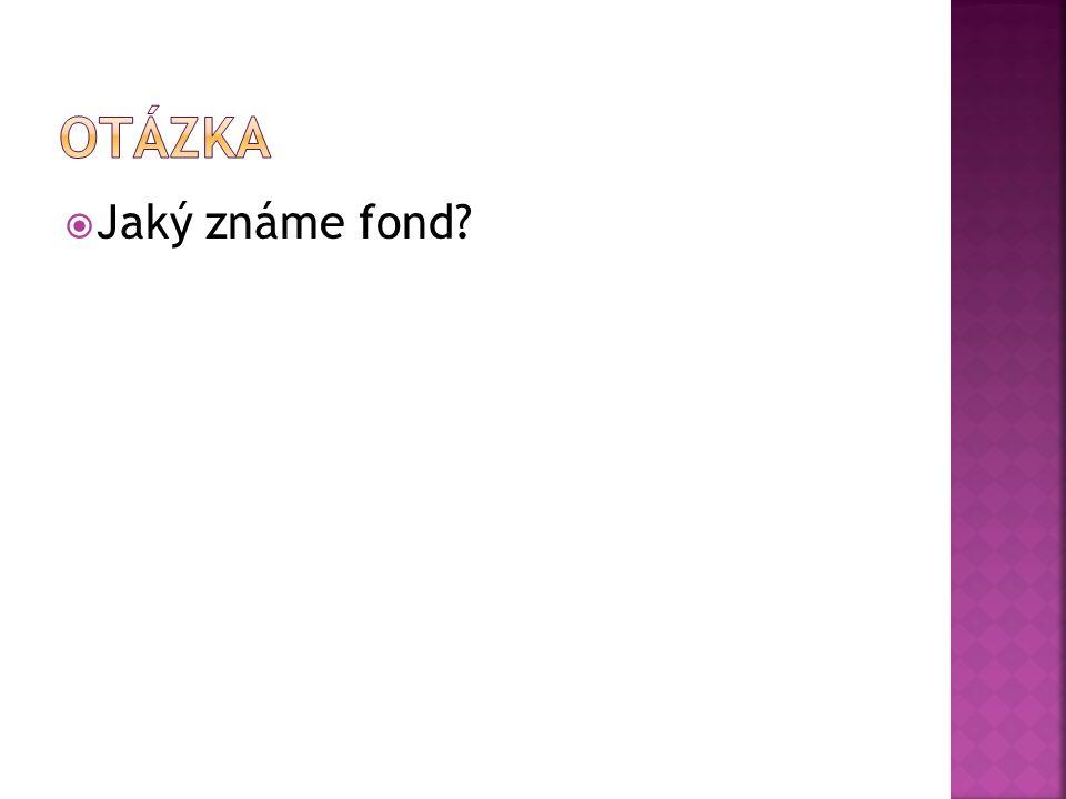Otázka Jaký známe fond