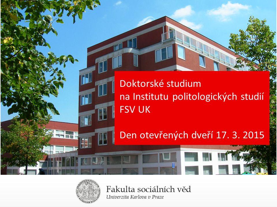 Doktorské studium na Institutu politologických studií FSV UK Den otevřených dveří 17. 3. 2015