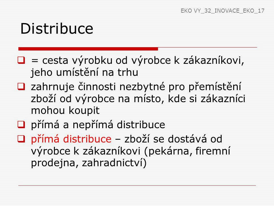 EKO VY_32_INOVACE_EKO_17 Distribuce. = cesta výrobku od výrobce k zákazníkovi, jeho umístění na trhu.