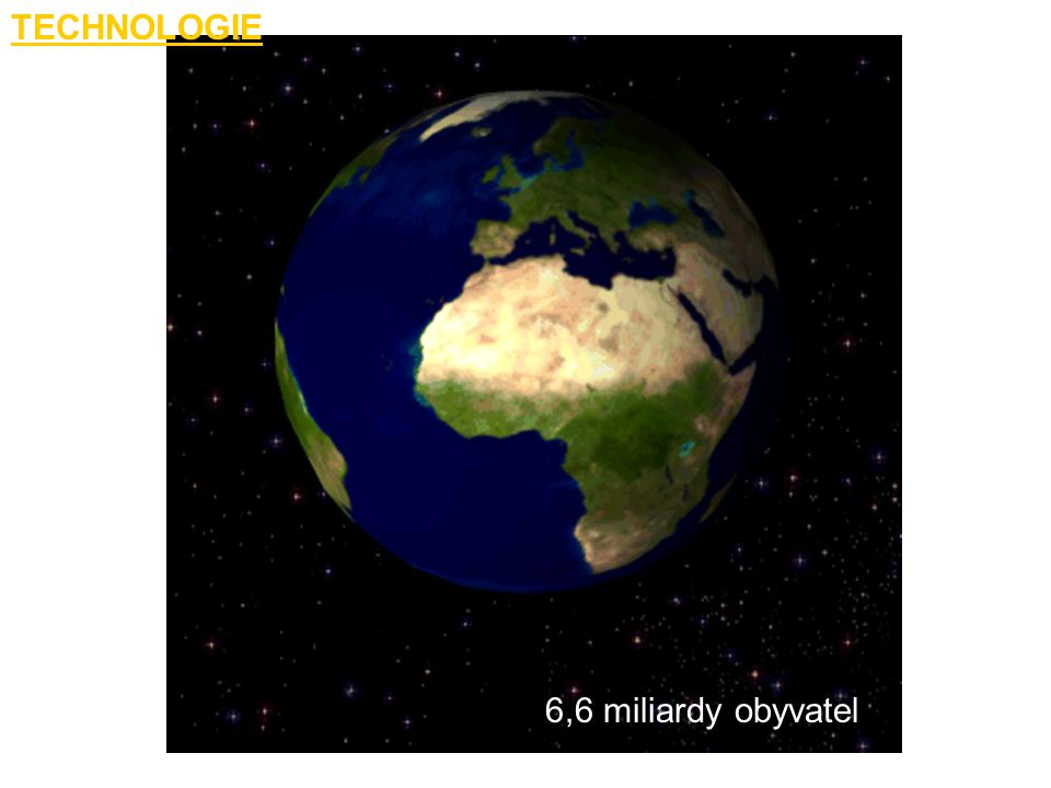 TECHNOLOGIE 6,6 miliardy obyvatel