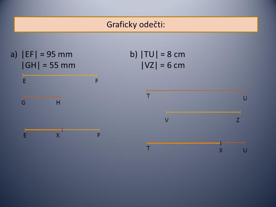 Graficky odečti: |EF| = 95 mm |GH| = 55 mm b) |TU| = 8 cm |VZ| = 6 cm