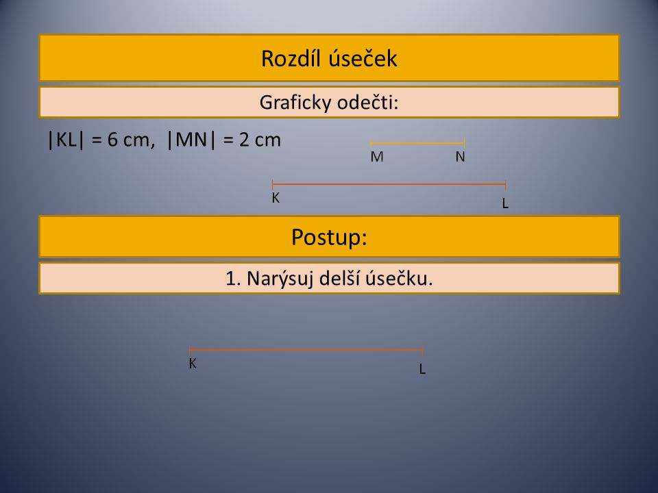 Rozdíl úseček Postup: Graficky odečti: |KL| = 6 cm, |MN| = 2 cm