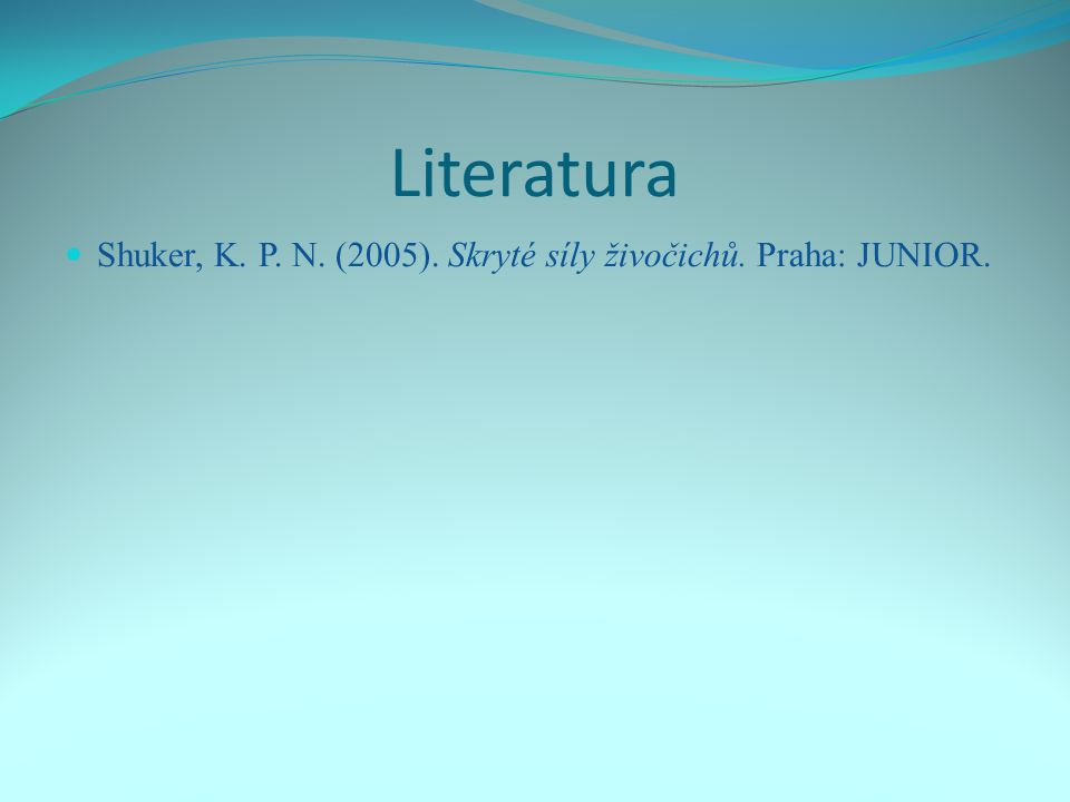 Literatura Shuker, K. P. N. (2005). Skryté síly živočichů. Praha: JUNIOR.