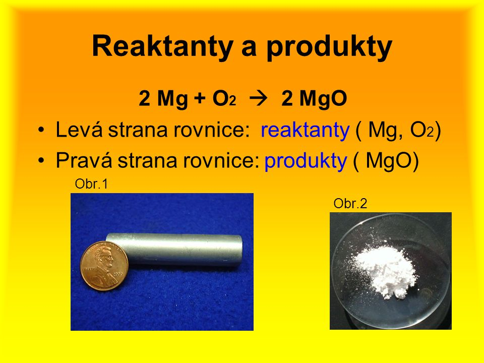 Reaktanty a produkty 2 Mg + O2  2 MgO