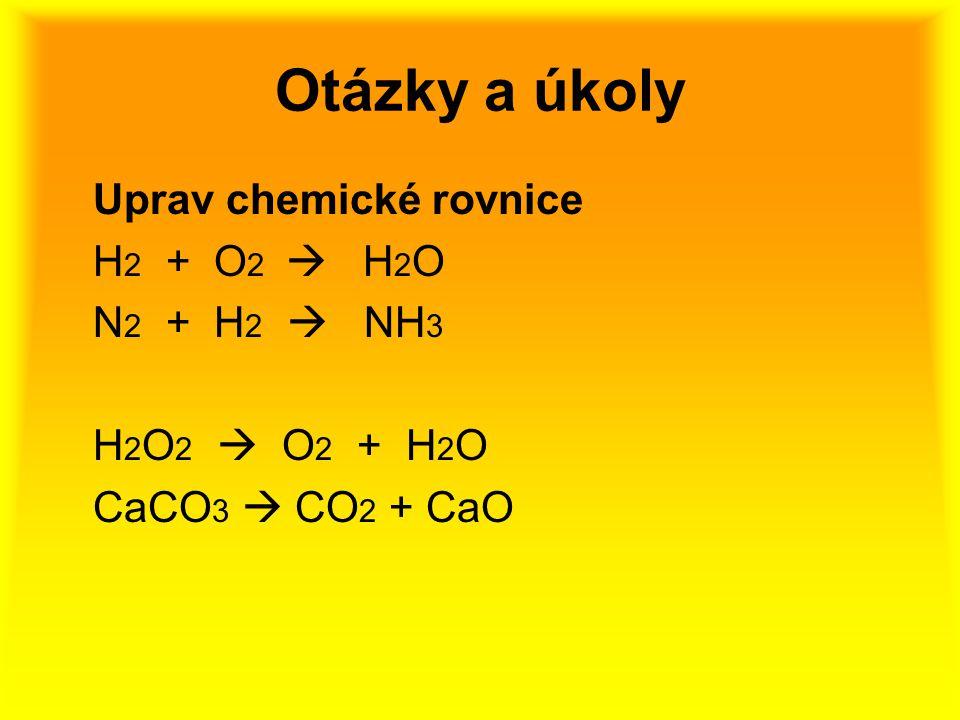 Otázky a úkoly Uprav chemické rovnice H2 + O2  H2O N2 + H2  NH3