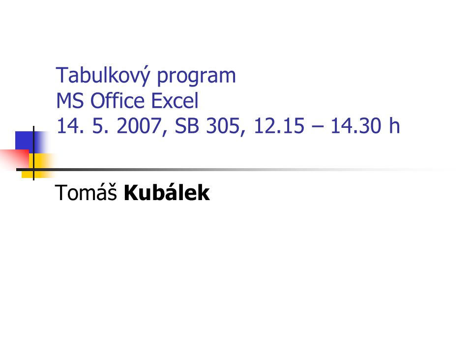 Tabulkový program MS Office Excel 14. 5. 2007, SB 305, 12.15 – 14.30 h