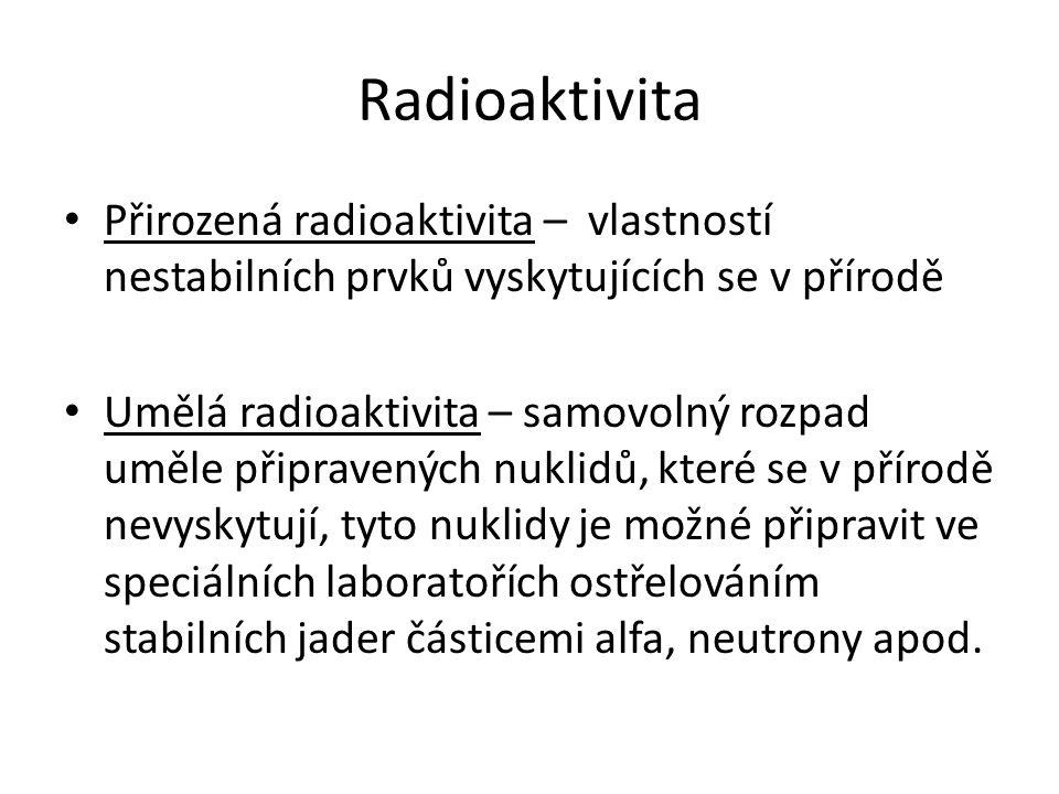 Radioaktivita Přirozená radioaktivita – vlastností nestabilních prvků vyskytujících se v přírodě.