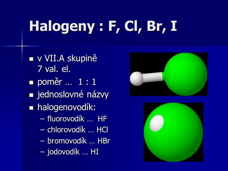 Halogeny : F, Cl, Br, I v VII.A skupině 7 val. el. poměr … 1 : 1